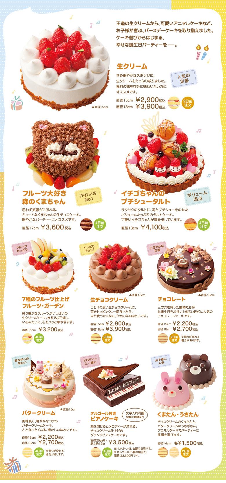 王道の生クリームから、可愛いアニマルケーキなど、お子様が喜ぶ、バースデーケーキを取り揃えました。ケーキ選びからはじまる、幸せな誕生日パーティーを―。